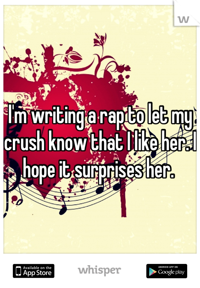 I'm writing a rap to let my crush know that I like her. I hope it surprises her.
