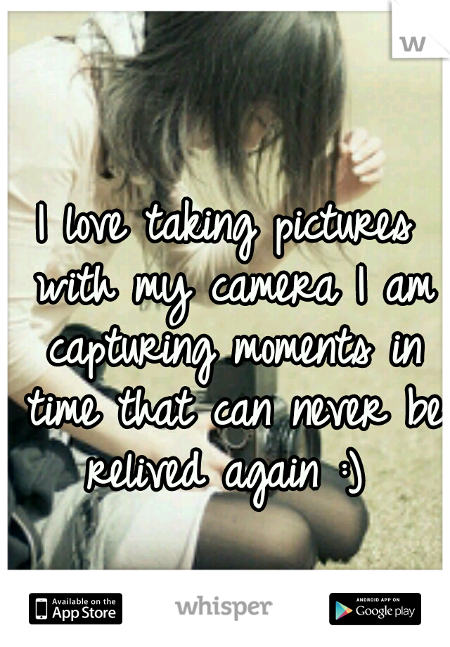I love taking pictures with my camera I am capturing moments in time that can never be relived again :)