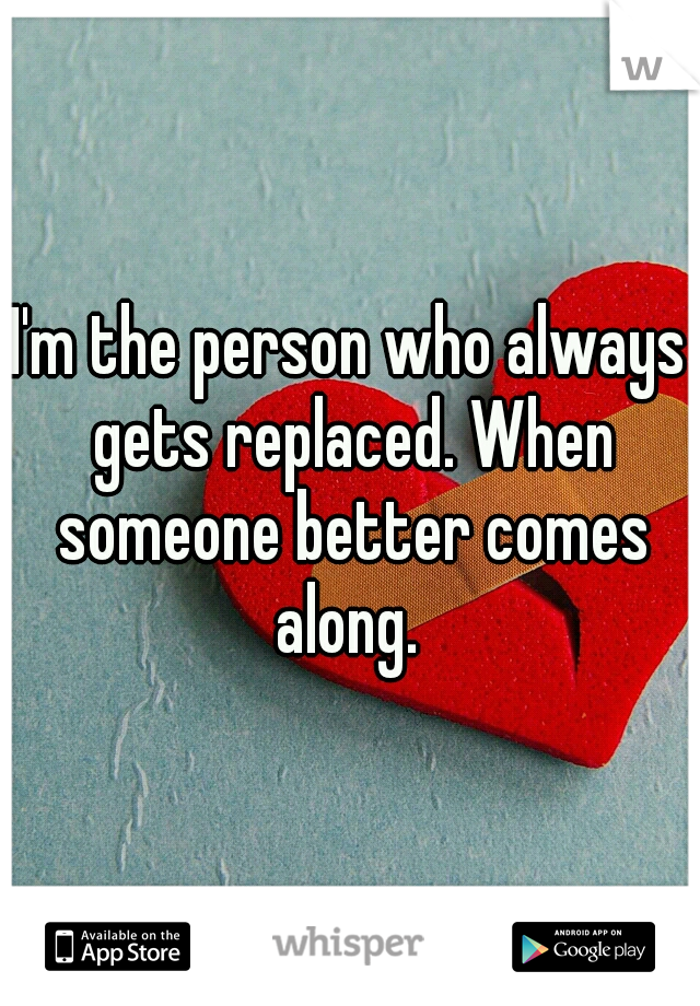 I'm the person who always gets replaced. When someone better comes along.