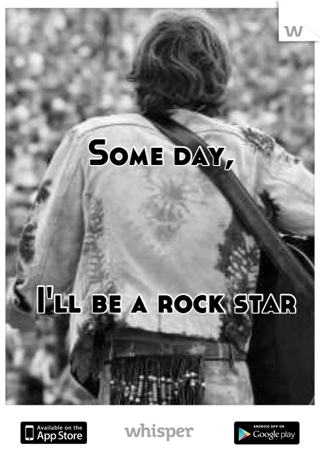 Some day,     I'll be a rock star