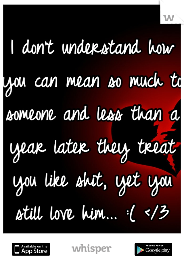 I don't understand how you can mean so much to someone and less than a year later they treat you like shit, yet you still love him... :( </3