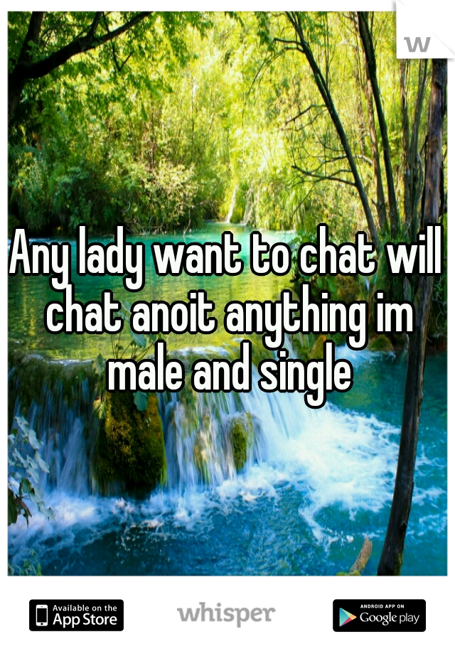 Any lady want to chat will chat anoit anything im male and single