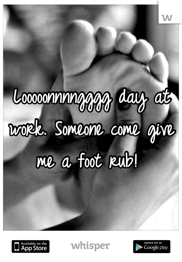 Looooonnnngggg day at work. Someone come give me a foot rub!