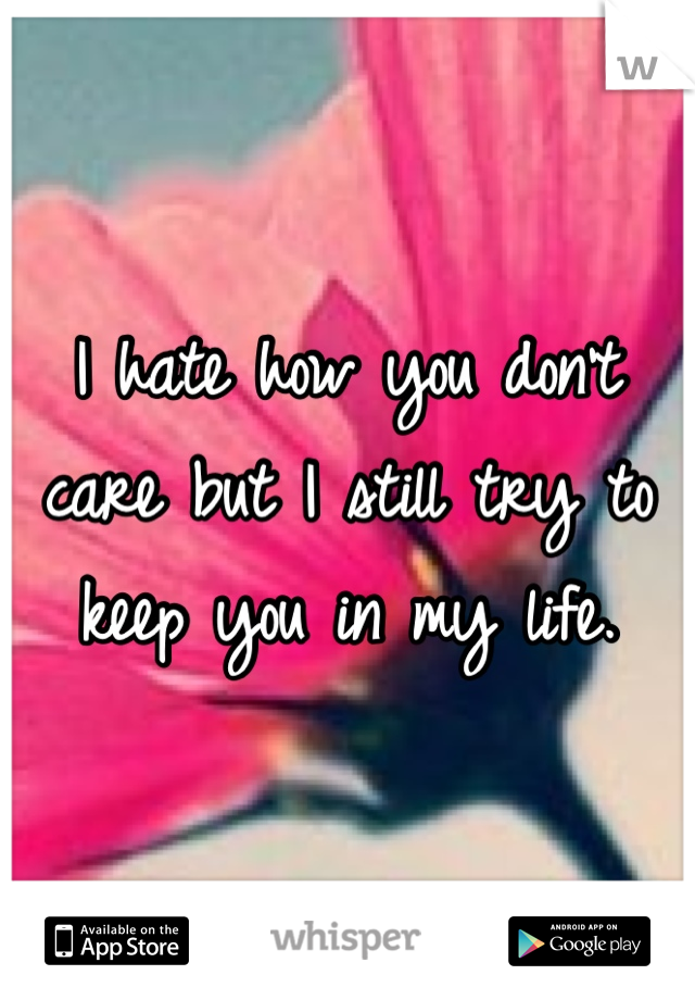 I hate how you don't care but I still try to keep you in my life.