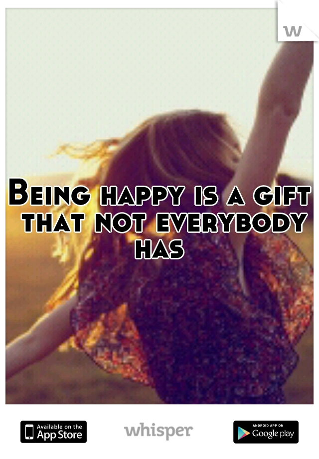 Being happy is a gift that not everybody has