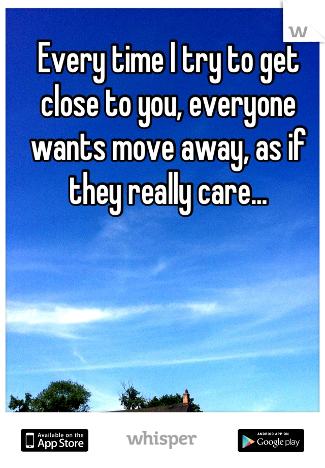 Every time I try to get close to you, everyone wants move away, as if they really care...