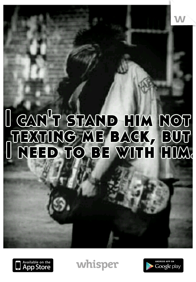 I can't stand him not texting me back, but I need to be with him.