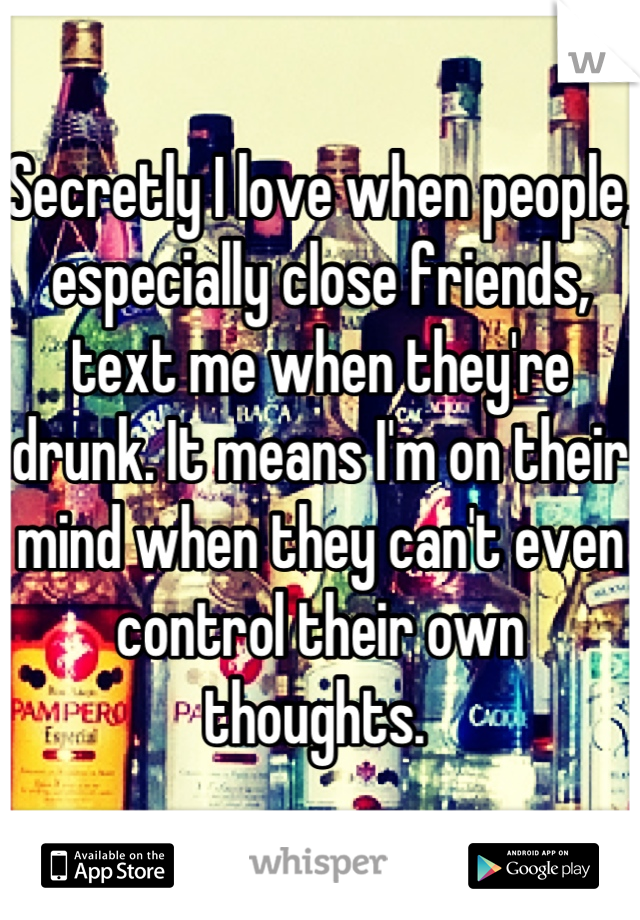 Secretly I love when people, especially close friends, text me when they're drunk. It means I'm on their mind when they can't even control their own thoughts.