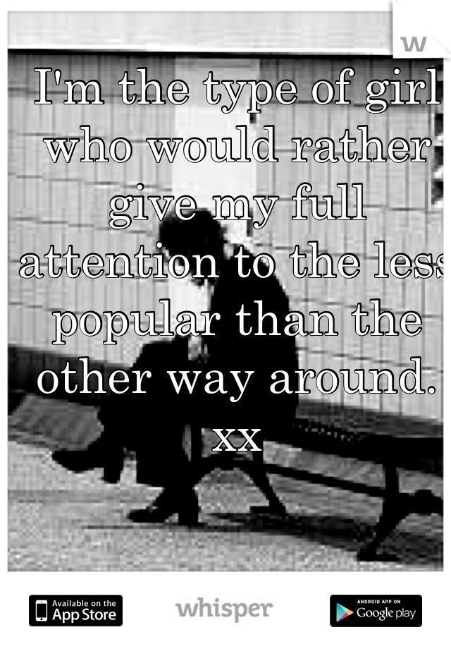 I'm the type of girl who would rather give my full attention to the less popular than the other way around. xx