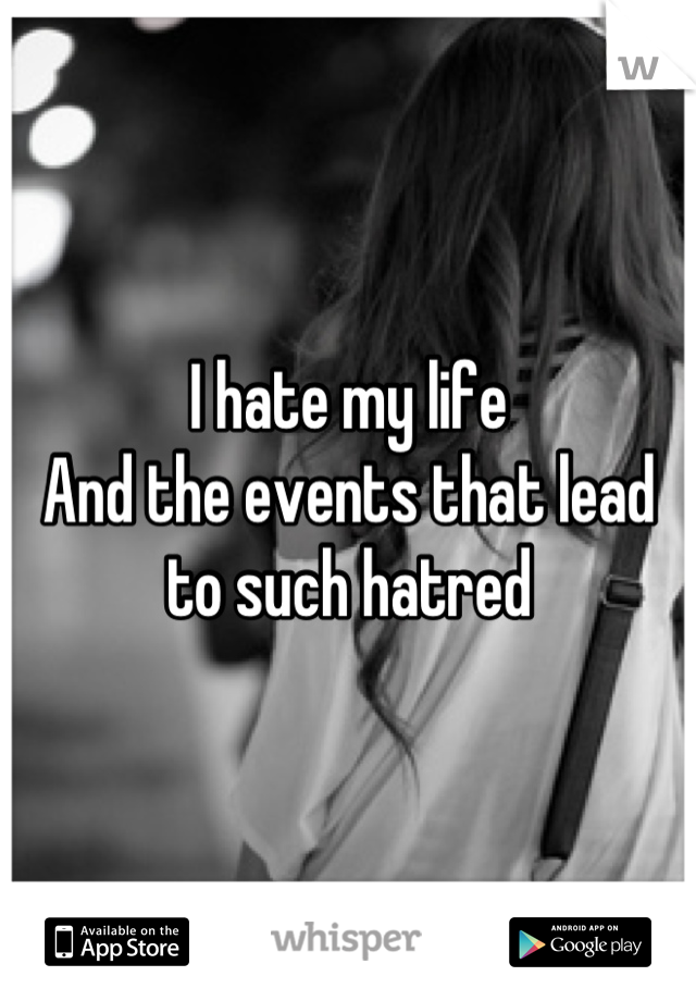 I hate my life And the events that lead to such hatred