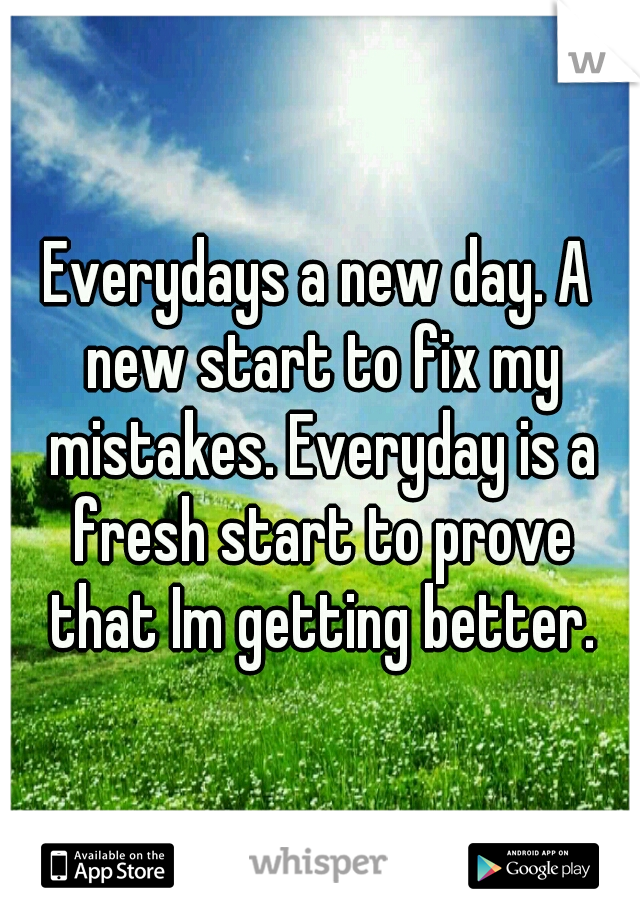 Everydays a new day. A new start to fix my mistakes. Everyday is a fresh start to prove that Im getting better.