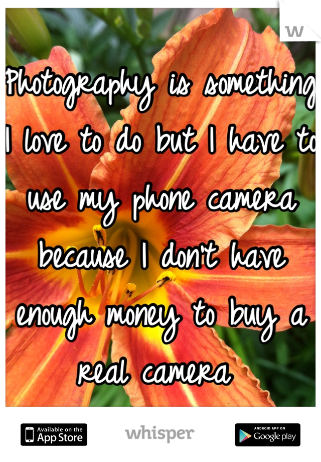 Photography is something I love to do but I have to use my phone camera because I don't have enough money to buy a real camera