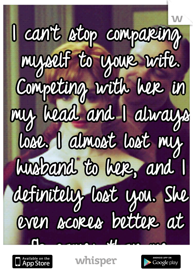 I can't stop comparing myself to your wife. Competing with her in my head and I always lose. I almost lost my husband to her, and I definitely lost you. She even scores better at fb games than me.