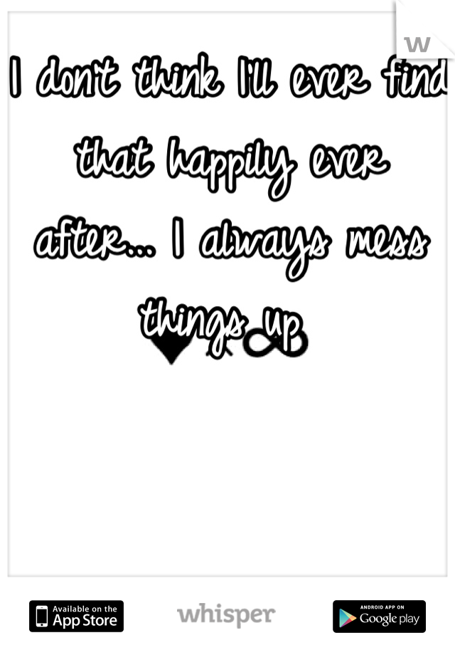 I don't think I'll ever find that happily ever after... I always mess things up