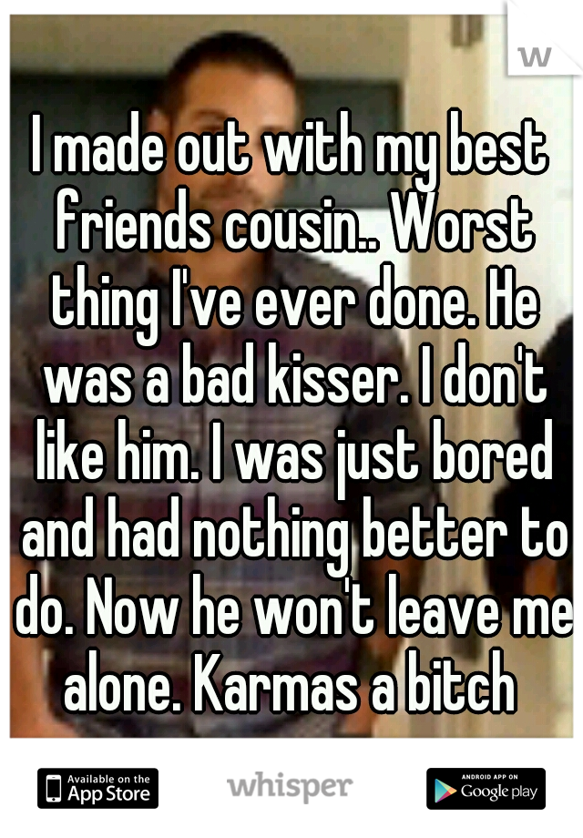 I made out with my best friends cousin.. Worst thing I've ever done. He was a bad kisser. I don't like him. I was just bored and had nothing better to do. Now he won't leave me alone. Karmas a bitch