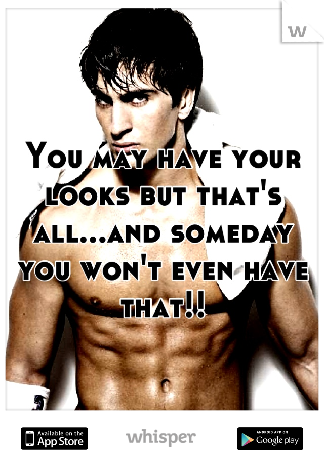 You may have your looks but that's all...and someday you won't even have that!!