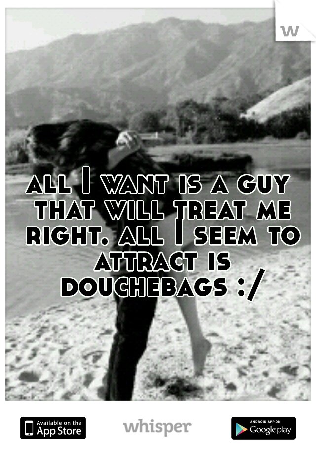 all I want is a guy that will treat me right. all I seem to attract is douchebags :/