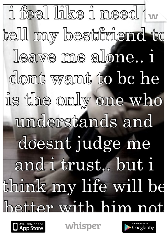 i feel like i need to tell my bestfriend to leave me alone.. i dont want to bc he is the only one who understands and doesnt judge me and i trust.. but i think my life will be better with him not in it