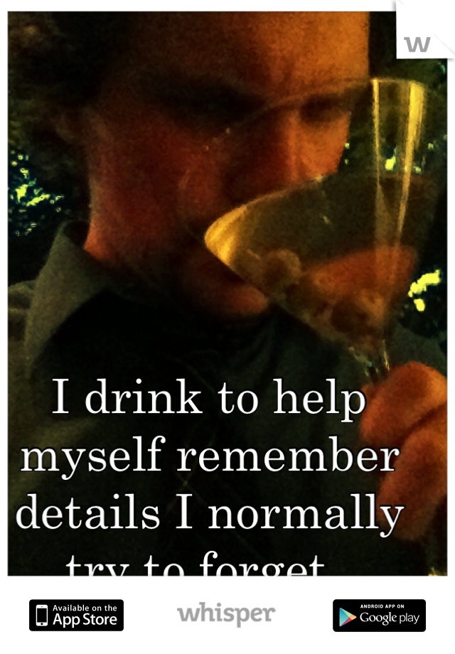 I drink to help myself remember details I normally try to forget.