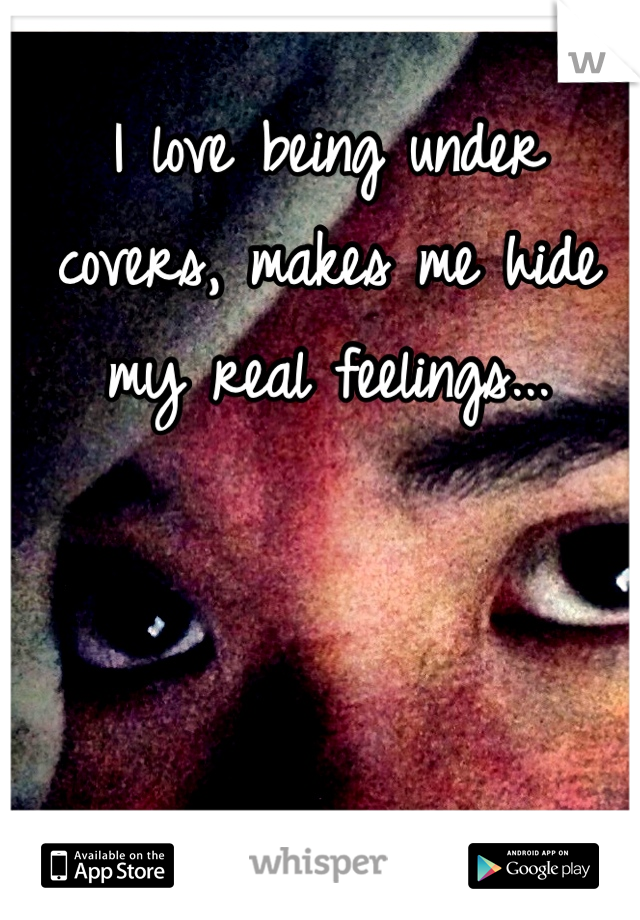 I love being under covers, makes me hide my real feelings...