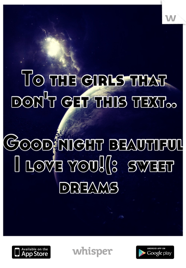 To the girls that don't get this text..  Good night beautiful I love you!(:  sweet dreams