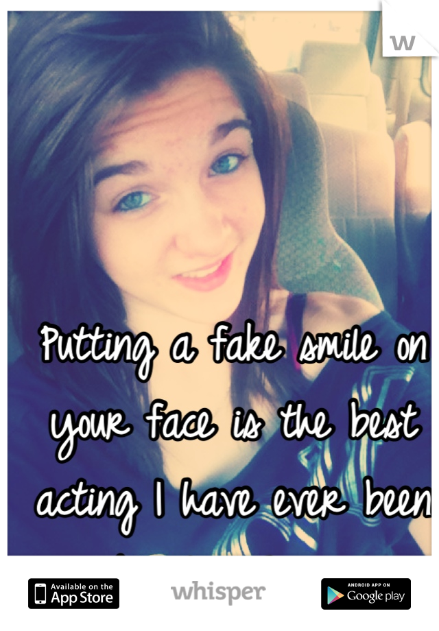 Putting a fake smile on your face is the best acting I have ever been able to achieve.