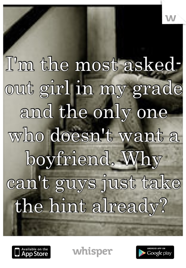 I'm the most asked-out girl in my grade and the only one who doesn't want a boyfriend. Why can't guys just take the hint already?