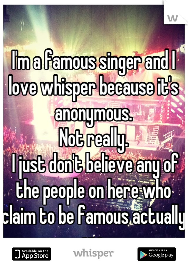 I'm a famous singer and I love whisper because it's anonymous.  Not really.  I just don't believe any of the people on here who claim to be famous actually are.