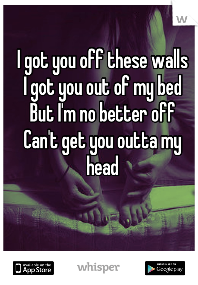 I got you off these walls I got you out of my bed But I'm no better off Can't get you outta my head