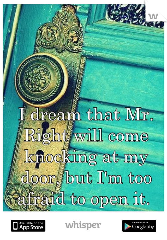 I dream that Mr. Right will come knocking at my door, but I'm too afraid to open it.