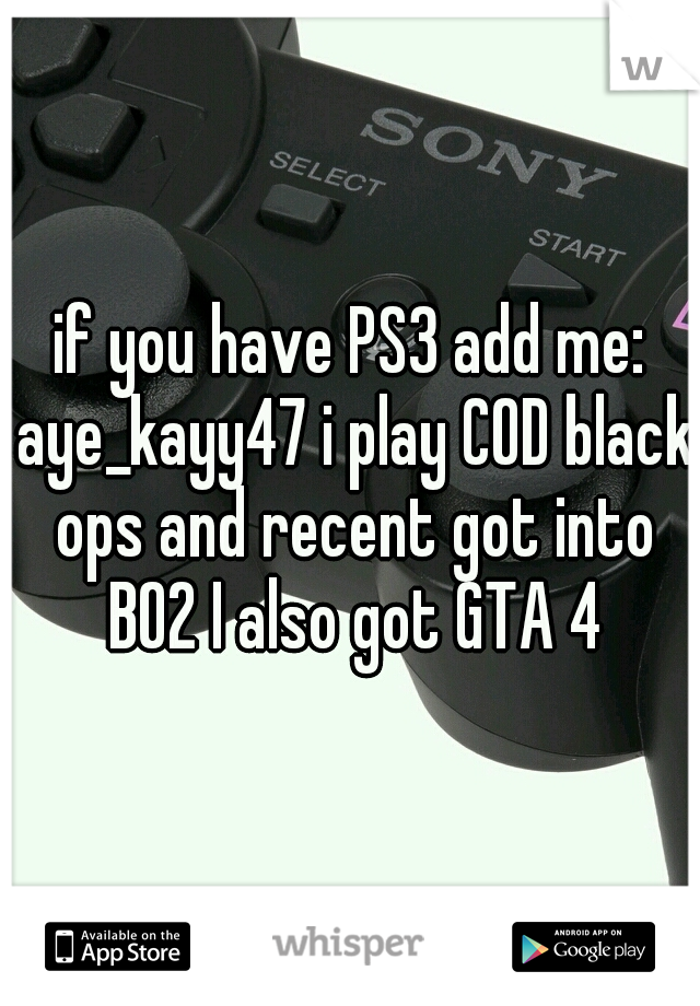 if you have PS3 add me: aye_kayy47 i play COD black ops and recent got into BO2 I also got GTA 4