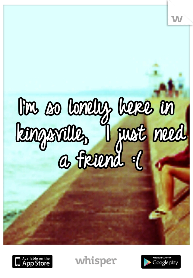I'm so lonely here in kingsville,  I just need a friend :(