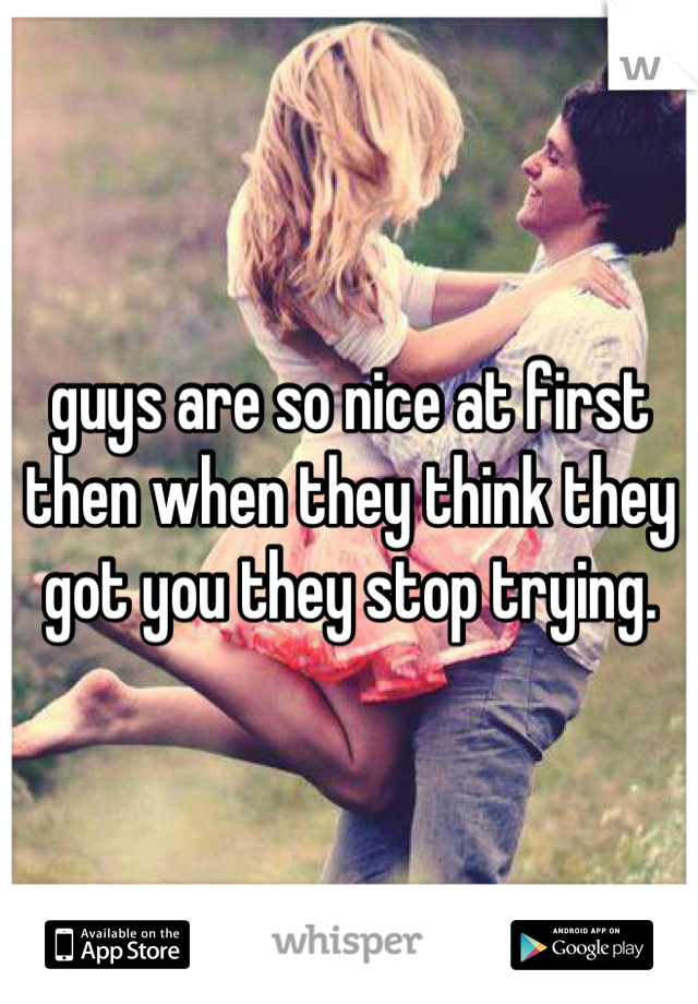 guys are so nice at first then when they think they got you they stop trying.