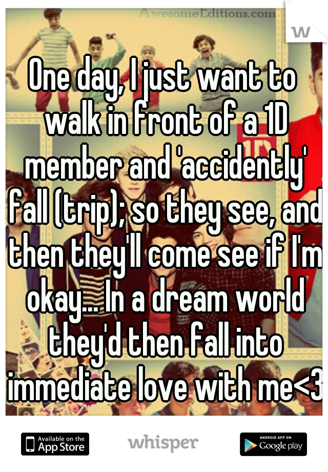 One day, I just want to walk in front of a 1D member and 'accidently' fall (trip); so they see, and then they'll come see if I'm okay... In a dream world they'd then fall into immediate love with me<3