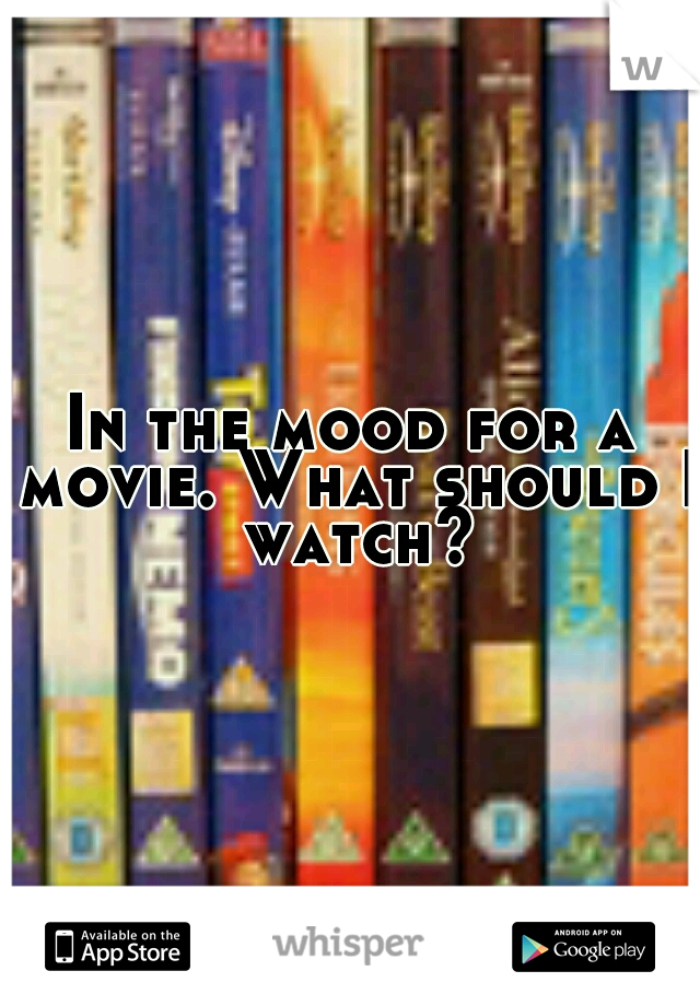 In the mood for a movie. What should I watch?