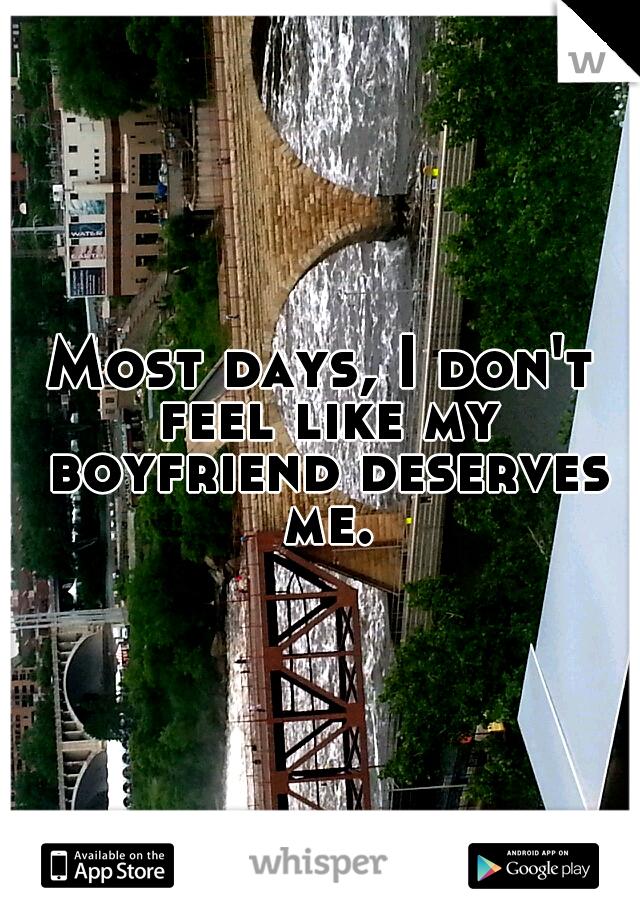 Most days, I don't feel like my boyfriend deserves me.