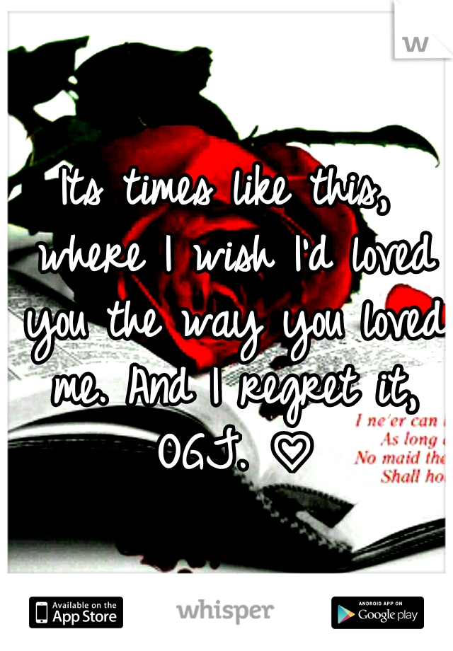 Its times like this, where I wish I'd loved you the way you loved me. And I regret it, OGJ. ♡