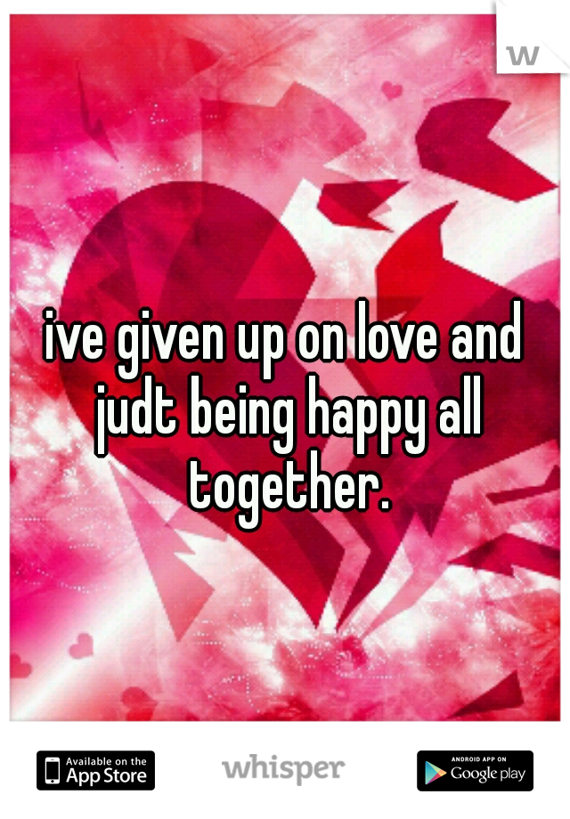 ive given up on love and judt being happy all together.