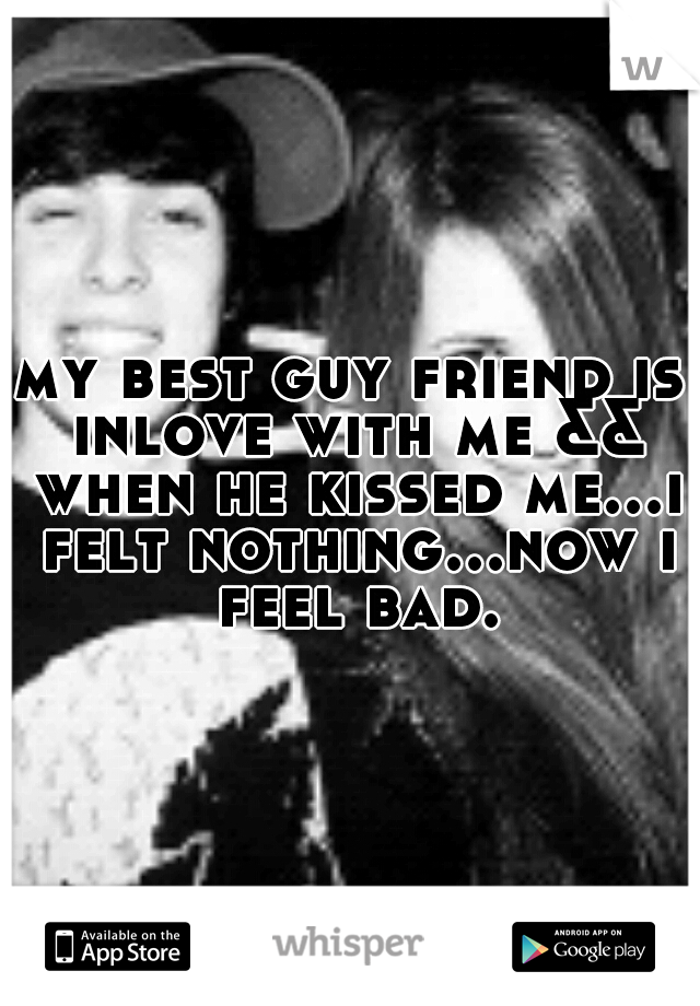my best guy friend is inlove with me && when he kissed me...i felt nothing...now i feel bad.