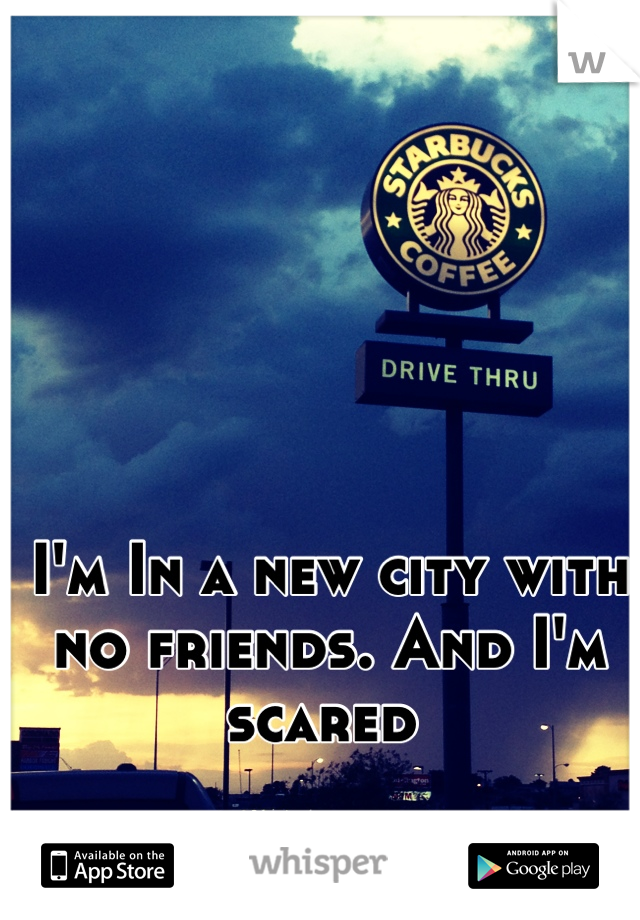 I'm In a new city with no friends. And I'm scared