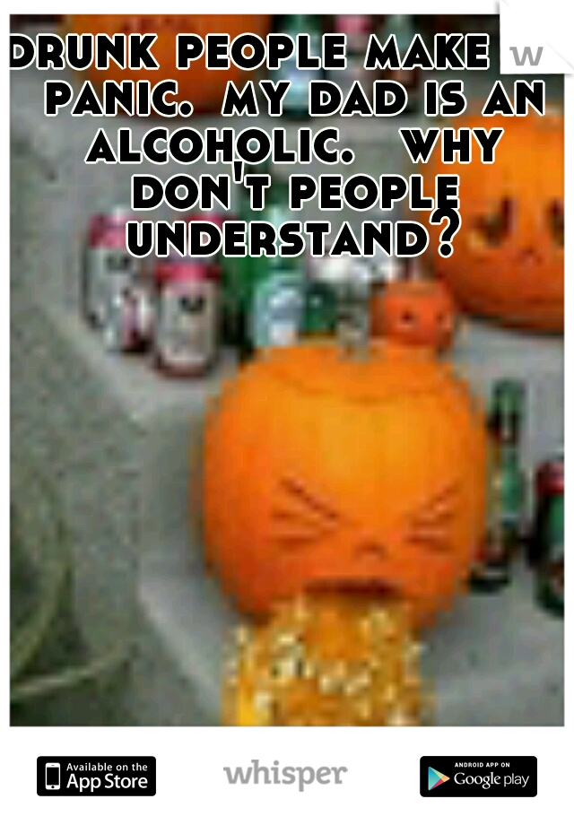 drunk people make me panic. my dad is an alcoholic.  why don't people understand?