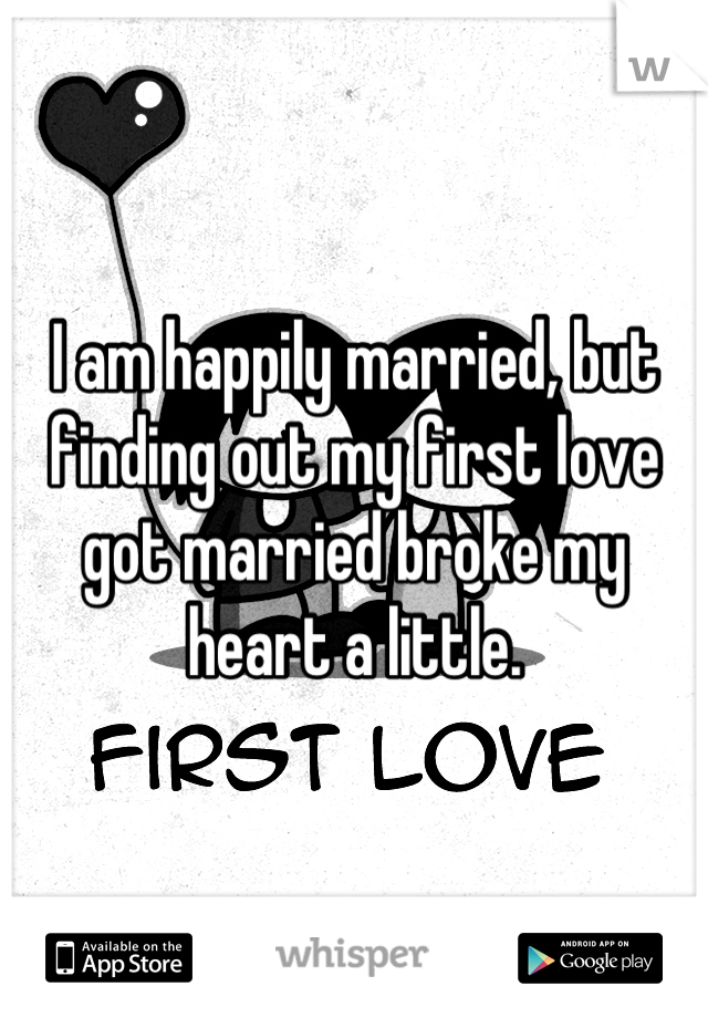 I am happily married, but finding out my first love got married broke my heart a little.