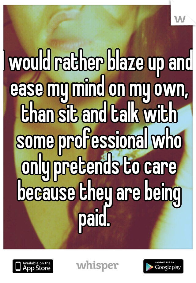 I would rather blaze up and ease my mind on my own, than sit and talk with some professional who only pretends to care because they are being paid.