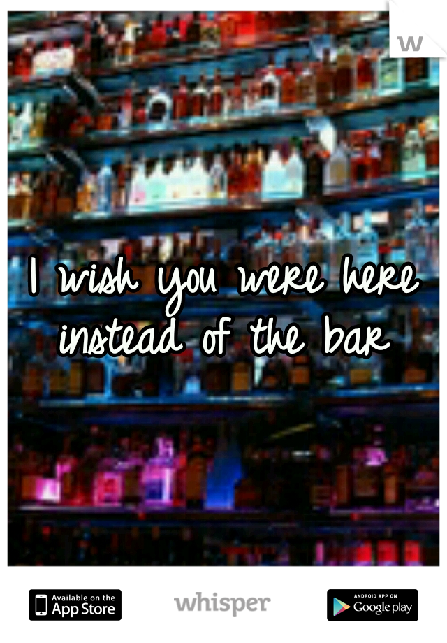 I wish you were here instead of the bar