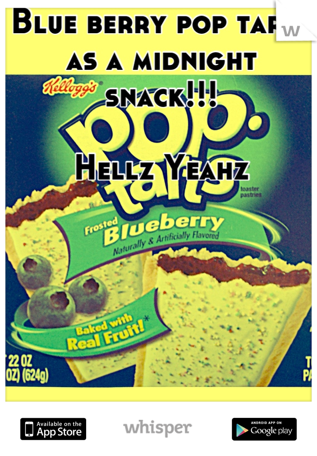 Blue berry pop tarts as a midnight snack!!!  Hellz Yeahz