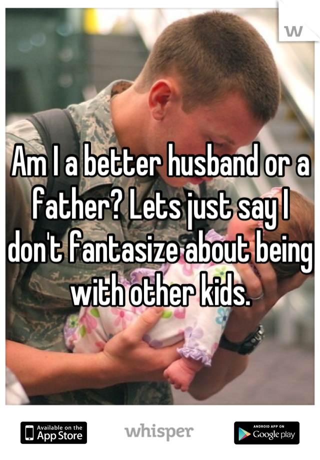 Am I a better husband or a father? Lets just say I don't fantasize about being with other kids.