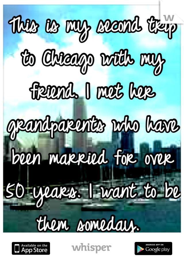 This is my second trip to Chicago with my friend. I met her grandparents who have been married for over 50 years. I want to be them someday.