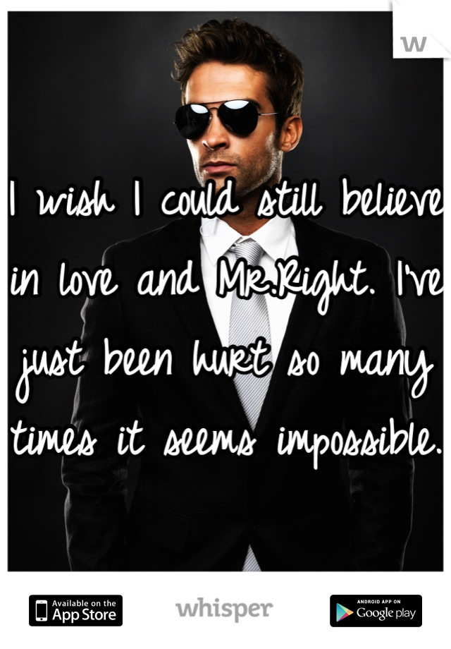 I wish I could still believe in love and Mr.Right. I've just been hurt so many times it seems impossible.