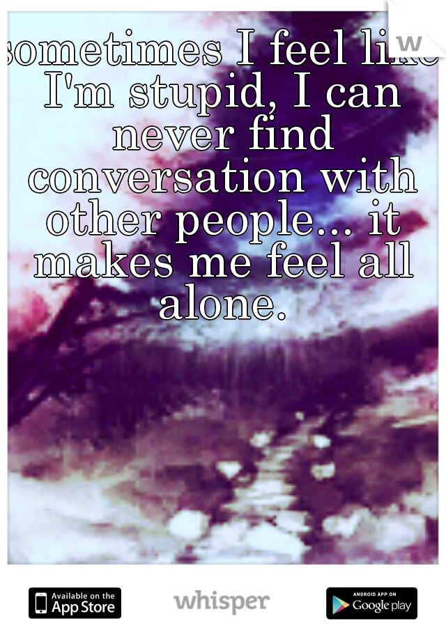 sometimes I feel like I'm stupid, I can never find conversation with other people... it makes me feel all alone.