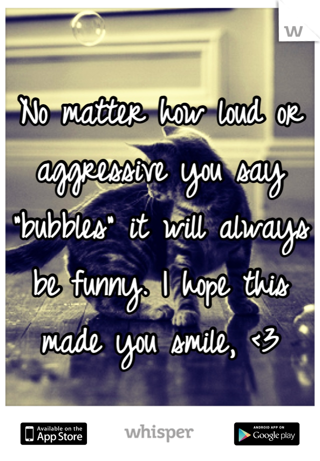 """No matter how loud or aggressive you say """"bubbles"""" it will always be funny. I hope this made you smile, <3"""